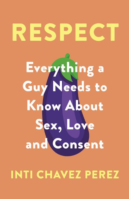 Respect: Everything a Guy Needs to Know About Sex, Love, and Consent